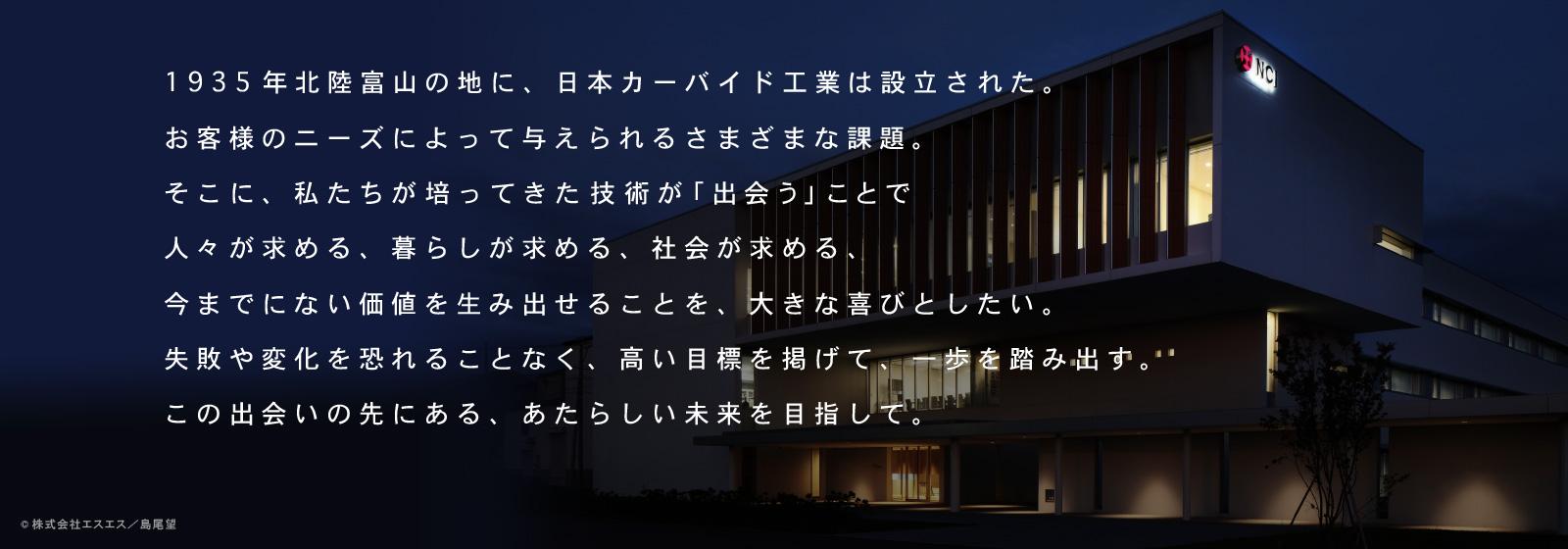 1935年北陸富山の地に、日本カーバイド工業は設立された。お客様のニーズによって与えられるさまざまな課題。そこに、私たちが培ってきた技術が「出会う」ことで人々が求める、暮らしが求める、社会が求める、今までにない価値を生み出せることを、大きな喜びとしたい。失敗や変化を恐れることなく、高い目標を掲げて、一歩を踏み出す。この出会いの先にある、あたらしい未来を目指して。